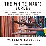The White Man's Burden: Why the West's Efforts to Aid the Rest Have Done So Much Ill and So Little Good | William Easterly