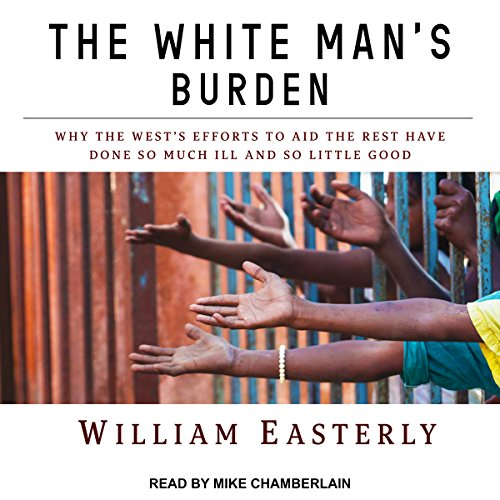 The White Man's Burden: Why the West's Efforts to Aid the Rest Have Done So Much Ill and So Little Good by Tantor Audio (Image #1)