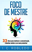 Foco de Mestre: 33 Dicas para melhorar a concentração, trabalhar melhor e ser mais produtivo