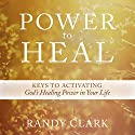 Power to Heal: Keys to Activating God's Healing Power in Your Life Audiobook by Randy Clark Narrated by William Crockett