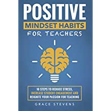 Positive Mindset Habits for Teachers: 10 Steps to Reduce Stress, Increase Student Engagement and Reignite Your Passion for Teaching