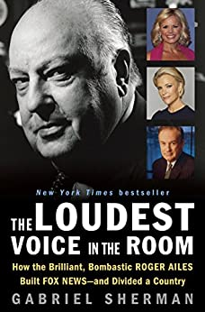 The Loudest Voice in the Room: How the Brilliant, Bombastic Roger Ailes Built Fox News--and Divided a Country by [Sherman, Gabriel]