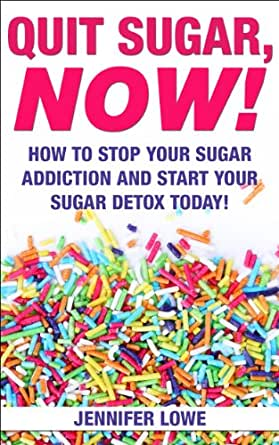 Quit Sugar NOW! How to Stop Your Sugar Addiction and Start
