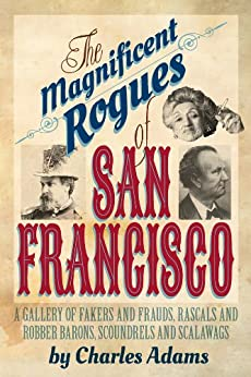 The Magnificent Rogues of San Francisco: A Gallery of Fakers and Frauds, Rascals and Robber Barons, Scoundrels and Scalawags by [Adams, Charles F.]