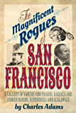 The Magnificent Rogues of San Francisco: A Gallery of Fakers and Frauds, Rascals and Robber Barons, Scoundrels and Scalawags