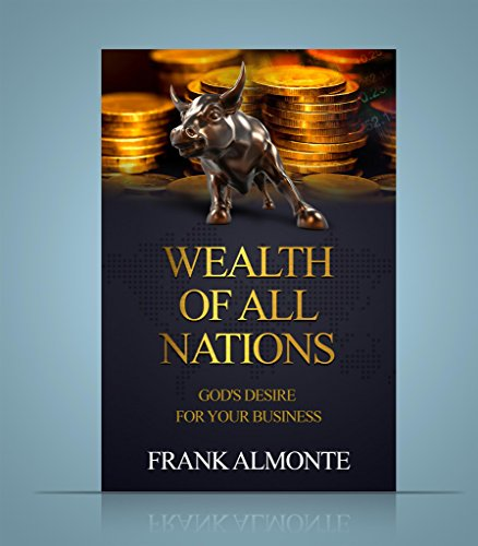Wealth of all Nations: The Desire Of God For Your Business by Frank Almonte