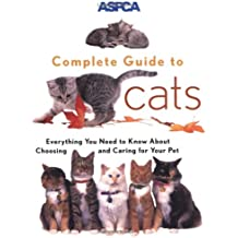 ASPCA Complete Guide to Cats: Everything You Need to Know About Choosing and Caring for Your Pet (Aspc Complete Guide to)