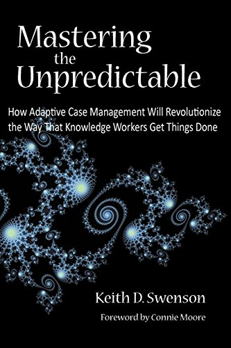 Mastering the Unpredictable: How Adaptive Case Management Will Revolutionize the Way That Knowledge Workers Get Things D