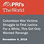 Colombian War Victims Struggle to Find Justice. For a While, This Girl Only Wanted Revenge | Jasmine Garsd