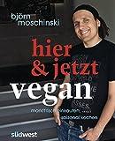 Hier & jetzt vegan: Marktfrisch einkaufen, saisonal kochen