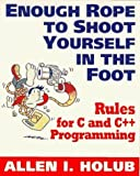 Enough Rope to Shoot Yourself in the Foot: Rules for C and C++ Programming (Unix/ C S) by Holub, Allen I. [Paperback(1995/9/1)]