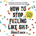 How to Stop Feeling Like Sh*t: 14 Habits That Are Holding You Back from Happiness Audiobook by Andrea Owen Narrated by Andrea Owen