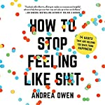 How to Stop Feeling Like Sh*t: 14 Habits That Are Holding You Back from Happiness | Andrea Owen