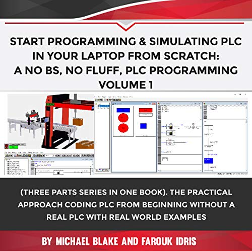 Start Programming & Simulating PLC in Your Laptop from Scratch: A No BS, No Fluff, PLC Programming: The Practical Approach Coding PLC from Beginning without ... Real PLC with Real World Example (Volume 1)