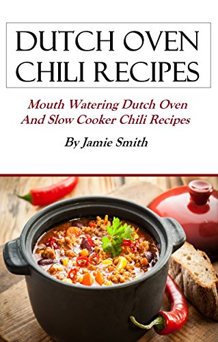 Dutch Oven Chili Recipes: Mouth watering Dutch oven and grill recipes by Jamie Smith