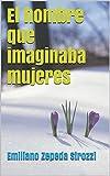 El hombre que imaginaba mujeres (Spanish Edition)