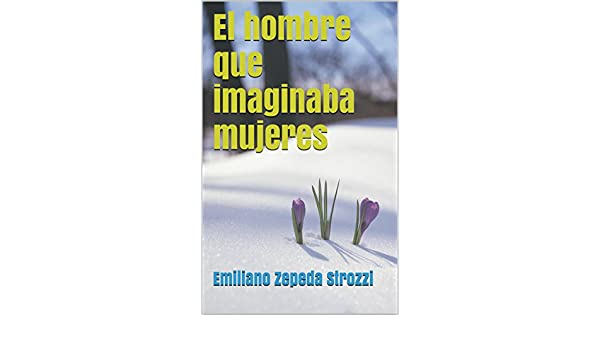 El hombre que imaginaba mujeres (Spanish Edition) - Kindle edition by Emiliano Zepeda Strozzi. Literature & Fiction Kindle eBooks @ Amazon.com.