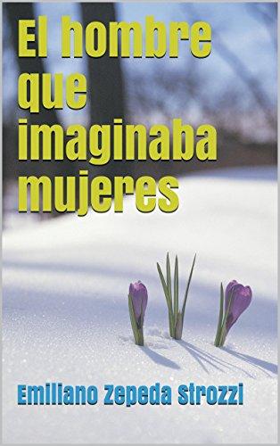 El hombre que imaginaba mujeres (Spanish Edition) by [Strozzi, Emiliano Zepeda]