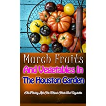 March Fruits And Vegetables In The Houston Garden: The Planting List For March Fruits And Vegetables