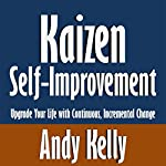 Kaizen Self-Improvement: Upgrade Your Life with Continuous, Incremental Change | Andy Kelly