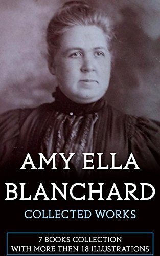 Amy Ella Blanchard: Collected Works (Illustrated): 7 Books with more than 18 Illustrations