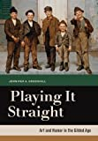 Playing It Straight : Art and Humor in the Gilded Age, Greenhill, Jennifer A., 0520272455