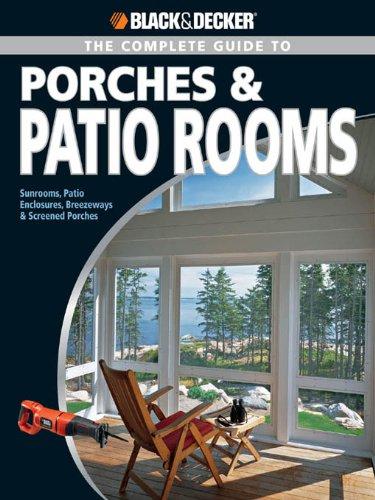Black & Decker The Complete Guide to Porches & Patio Rooms: Sunrooms, Patio Enclosures, Breezeways and Screened Porches (Black & Decker Complete Guide) ()