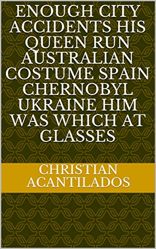 Enough city accidents his Queen run Australian costume Spain Chernobyl Ukraine him was which at glasses (Italian Edition)]()