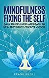 Mindfulness Fixing the Self: Daily Mindfulness Approach to Life. Be Present and Live Joyous