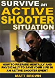 Survive an Active Shooter Situation: How To Prepare Mentally And Physically To Save Your Life In An Active Shooter Event