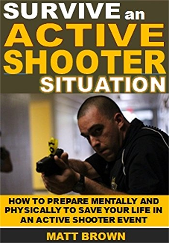 Survive an Active Shooter Situation: How To Prepare Mentally And Physically To Save Your Life In An Active Shooter Event (English Edition)
