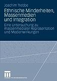 Ethnische Minderheiten, Massenmedien und Integration: Eine Untersuchung zu massenmedialer Repräsentation und Medienwirkungen