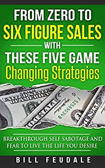 From Zero To Six Figure Sales With These Five Game Changing Strategies: Breakthrough Self Sabotage And Fear To Live The Life You Desire (Be A Winner In Life Book 1) by [Feudale, Bill]