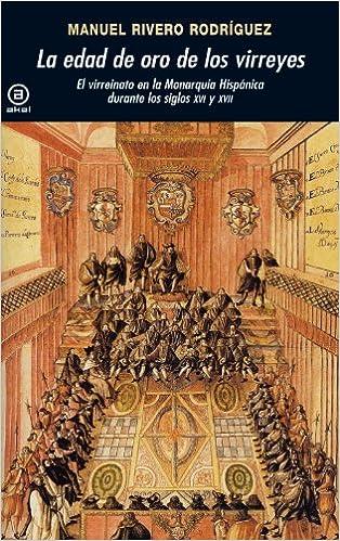 La edad de oro de los virreyes. El virreinato en la Monarquía Hispánica durante los siglos XVI y XVII (Universitaria) (Spanish Edition) 1st Edition, ...