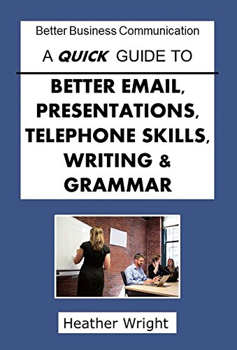 A Quick Guide to Better Email, Presentations, Telephone Skills, Writing & Grammar (Better Business Communications)