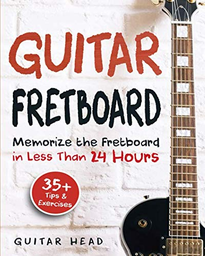 Guitar Fretboard: Memorize The Fretboard In Less Than 24 Hours: 35+ Tips And Exercises Included (Best Books Guitar Lesson)