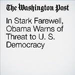 In Stark Farewell, Obama Warns of Threat to U. S. Democracy | Juliet Eilperin,Greg Jaffe