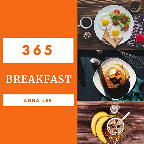 Breakfast 365: Enjoy 365 Days With Amazing Breakfast Recipes In Your Own Breakfast Cookbook! (Breakfast Maker Recipes, Breakfast Sandwich Maker Recipe Book, Pancakes For Breakfast Book) [Book 1] by Anna Lee