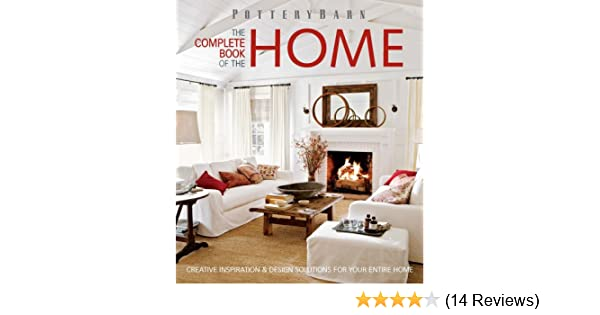 Pottery Barn The Complete Book Of The Home Creative Inspiration And Design Solutions Antonson Kathleen Hackett 9781616281502 Amazon Com Books