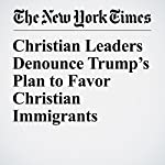 Christian Leaders Denounce Trump's Plan to Favor Christian Immigrants | Laurie Goodstein