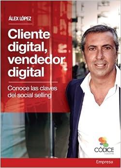 Cliente Digital, Vendedor Digital: Conoce Las Claves Del Social Selling por Álex López López epub