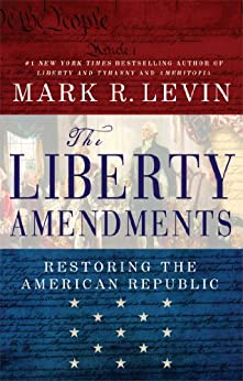 The Liberty Amendments: Restoring the American Republic by [Levin, Mark R.]
