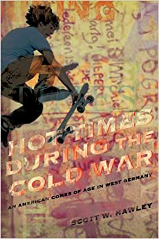Hot Times During the Cold War: An American Comes of Age in West Germany