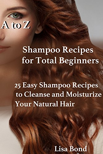 A to Z Shampoo Recipes for Total Beginners: 25 Easy Shampoo Recipes to Cleanse and Moisturize Your Natural ()