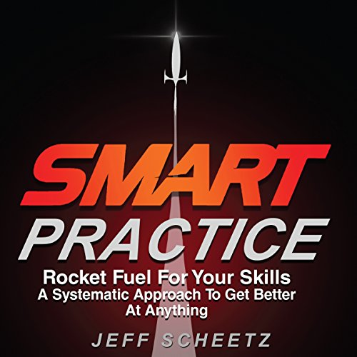 SMART Practice: Rocket Fuel for Your Skills: A Systematic Approach to Get Better at Anything