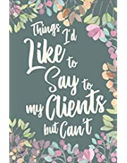 Things I'd Like to Say to My Clients But Can't: Funny Gag Appreciation Gift Notebook for Client based Professions. Lawyer, Consultants, Personal Trainers. Gag Joke Notebook Journa Diaryl. 6 x 9 inch, 120 Pages.