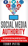 Marketing: Social Media Authority: How To Establish Your Online Presence, Reach More People, Gain The Trust And Loyalty Of Your Audience And Increase Revenue Using The Power of Social Media
