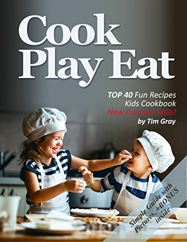 Cook Play Eat: TOP 40 Fun Recipes Kids Cookbook New Culinary Skills! by Tim Gray