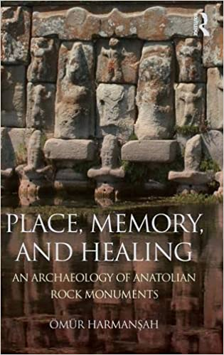 Place, Memory, and Healing: An Archaeology of Anatolian Rock Monuments