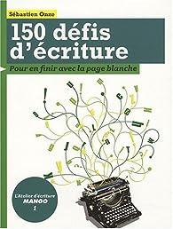 150 Défis d'écriture : Pour en finir avec la page blanche par Sébastien Onze